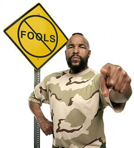 No pity for fools by Mr T on April 1 or any day